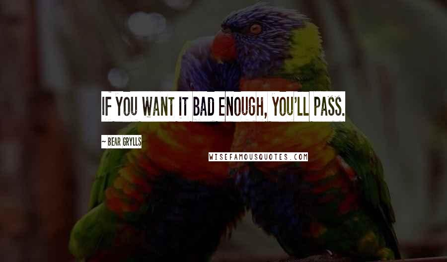 Bear Grylls quotes: If you want it bad enough, you'll pass.
