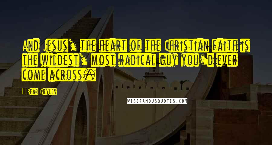 Bear Grylls quotes: And Jesus, the heart of the Christian faith is the wildest, most radical guy you'd ever come across.