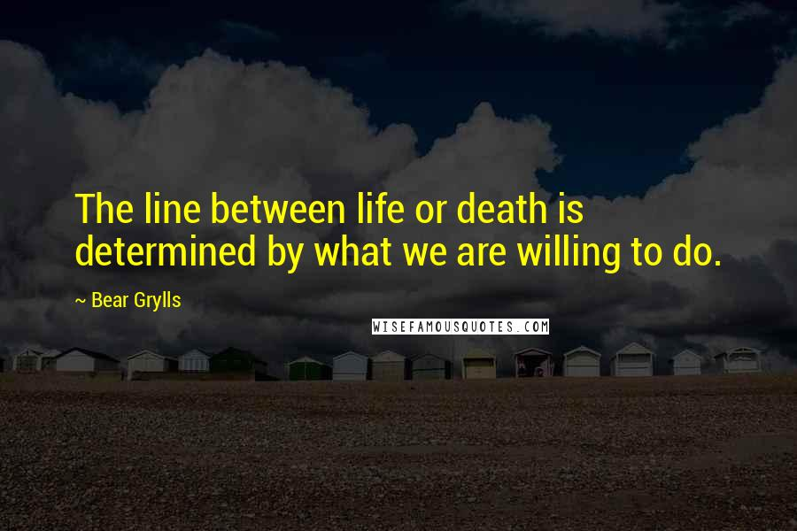 Bear Grylls quotes: The line between life or death is determined by what we are willing to do.
