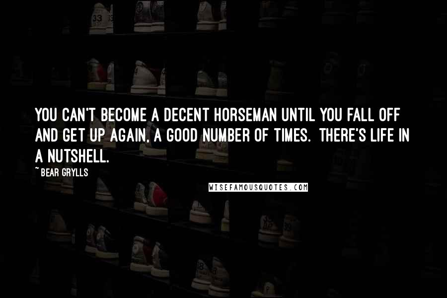 Bear Grylls quotes: You can't become a decent horseman until you fall off and get up again, a good number of times. There's life in a nutshell.
