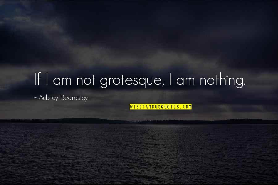 Beardsley Quotes By Aubrey Beardsley: If I am not grotesque, I am nothing.