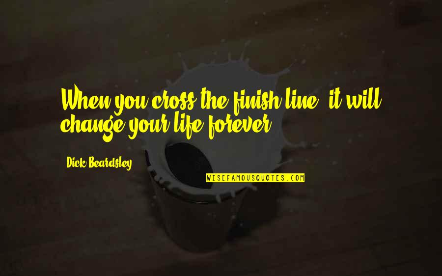 Beardsley Quotes By Dick Beardsley: When you cross the finish line, it will