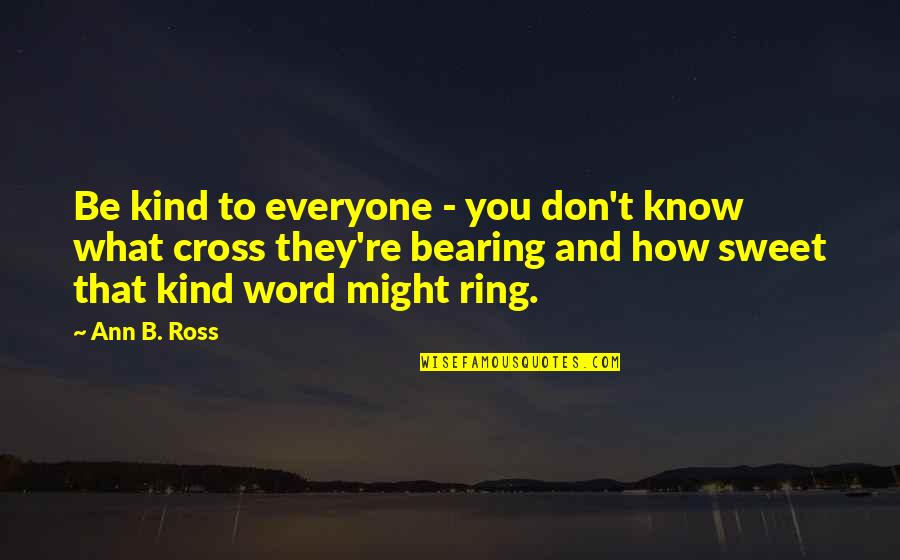 Bearing Our Cross Quotes By Ann B. Ross: Be kind to everyone - you don't know