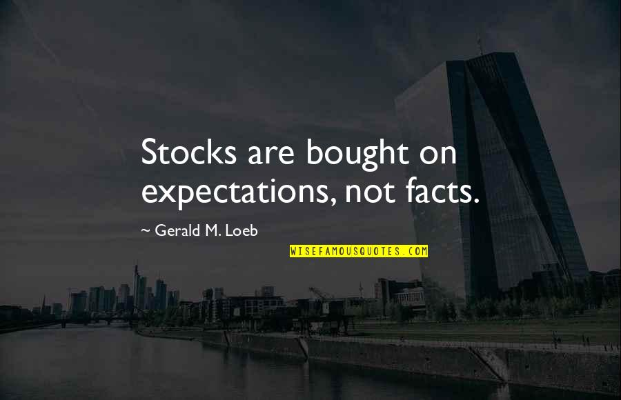 Bearing Our Cross Quotes By Gerald M. Loeb: Stocks are bought on expectations, not facts.