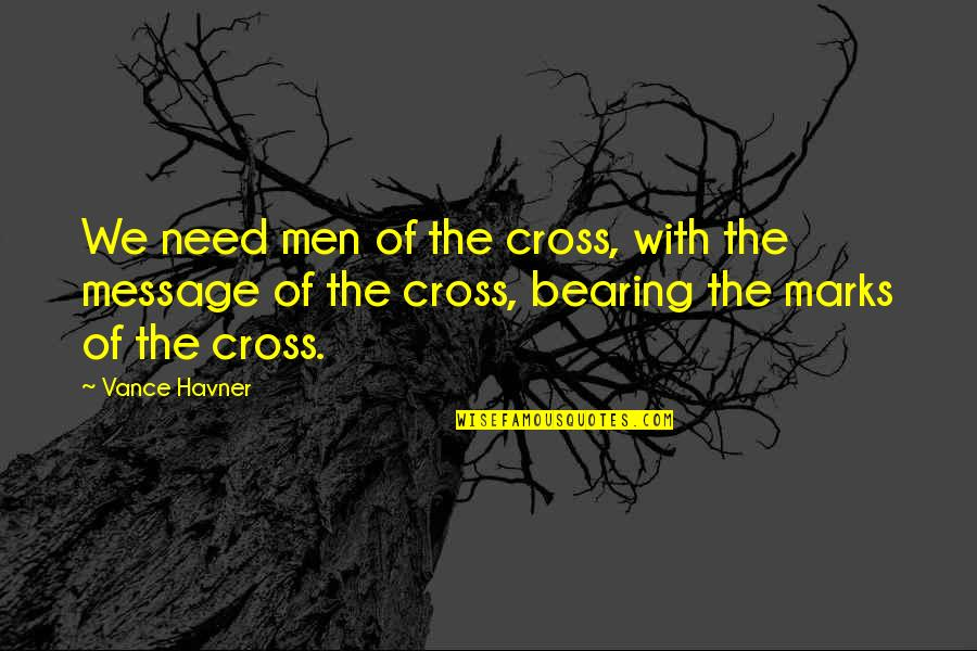 Bearing Our Cross Quotes By Vance Havner: We need men of the cross, with the