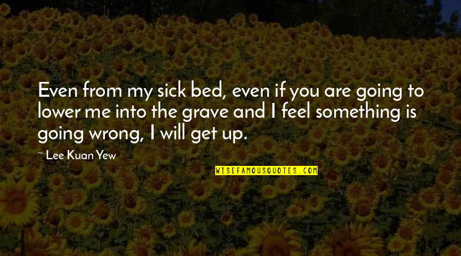 Beatitudo Quotes By Lee Kuan Yew: Even from my sick bed, even if you