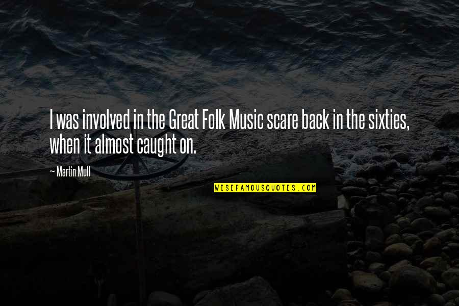 Beatitudo Quotes By Martin Mull: I was involved in the Great Folk Music