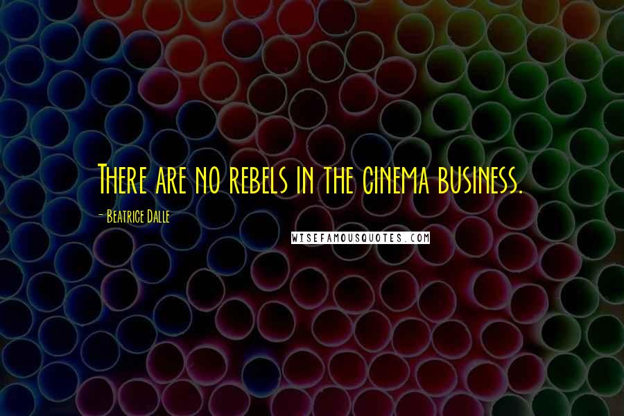 Beatrice Dalle quotes: There are no rebels in the cinema business.