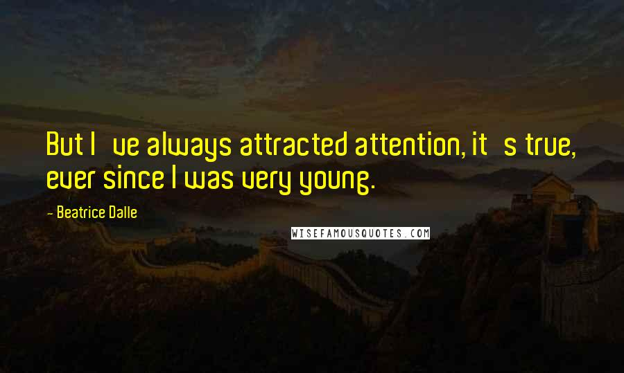 Beatrice Dalle quotes: But I've always attracted attention, it's true, ever since I was very young.
