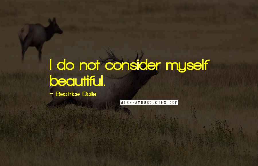 Beatrice Dalle quotes: I do not consider myself beautiful.