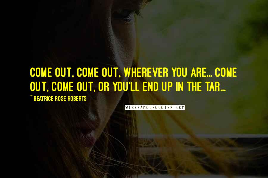 Beatrice Rose Roberts quotes: Come out, come out, wherever you are... come out, come out, or you'll end up in the tar...