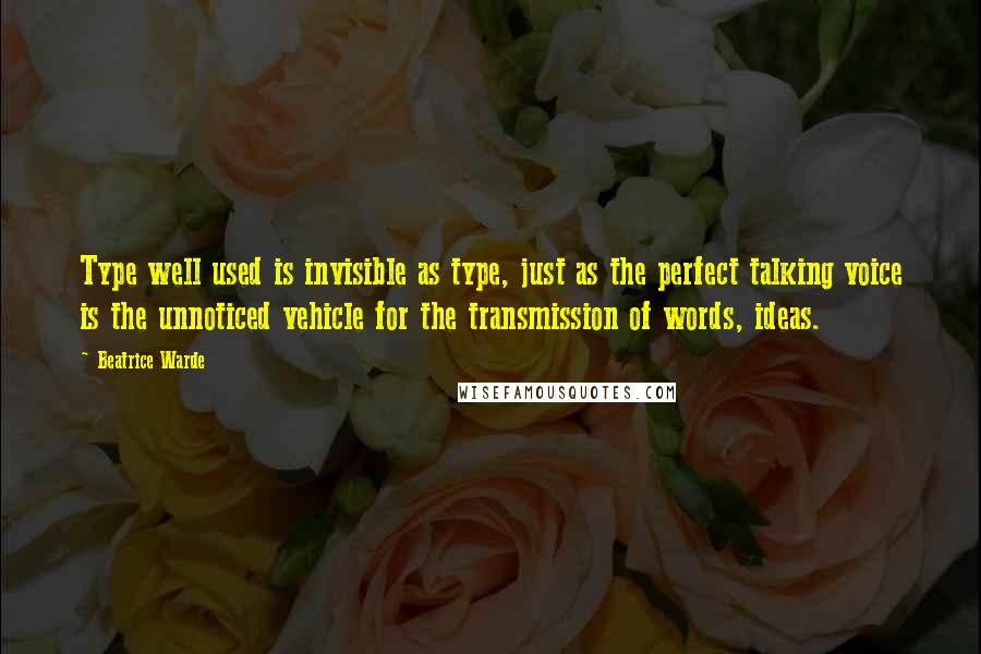 Beatrice Warde quotes: Type well used is invisible as type, just as the perfect talking voice is the unnoticed vehicle for the transmission of words, ideas.