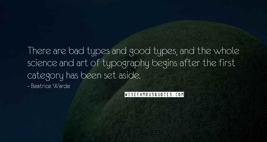 Beatrice Warde quotes: There are bad types and good types, and the whole science and art of typography begins after the first category has been set aside.