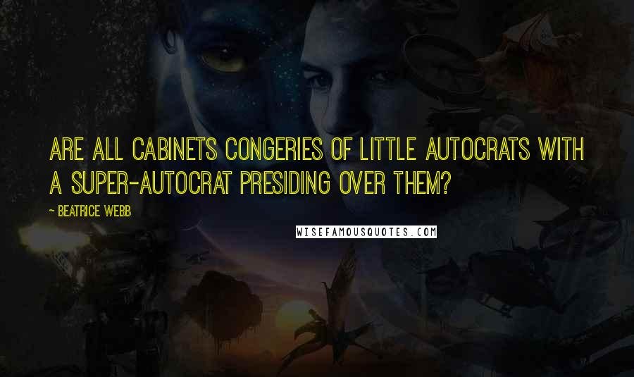 Beatrice Webb quotes: Are all Cabinets congeries of little autocrats with a super-autocrat presiding over them?