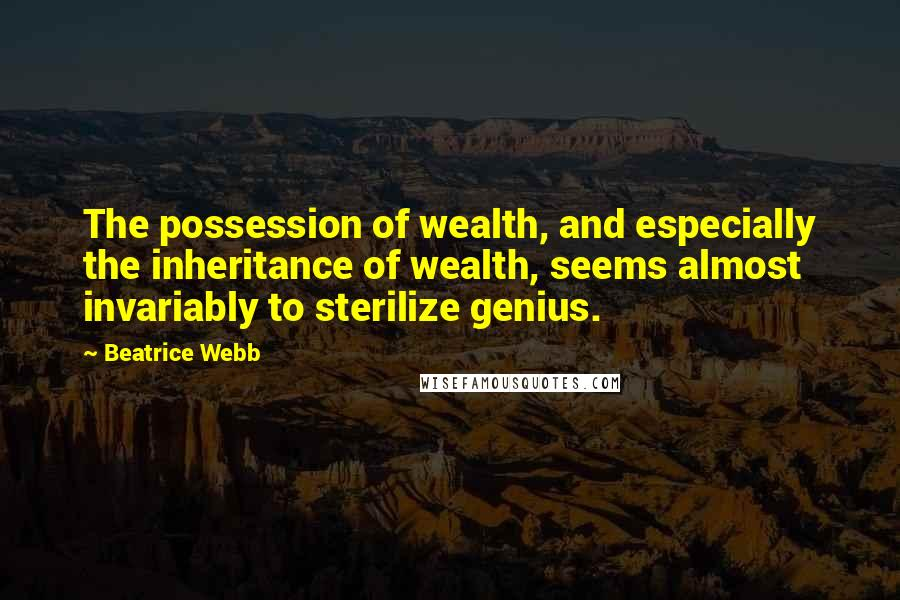 Beatrice Webb quotes: The possession of wealth, and especially the inheritance of wealth, seems almost invariably to sterilize genius.