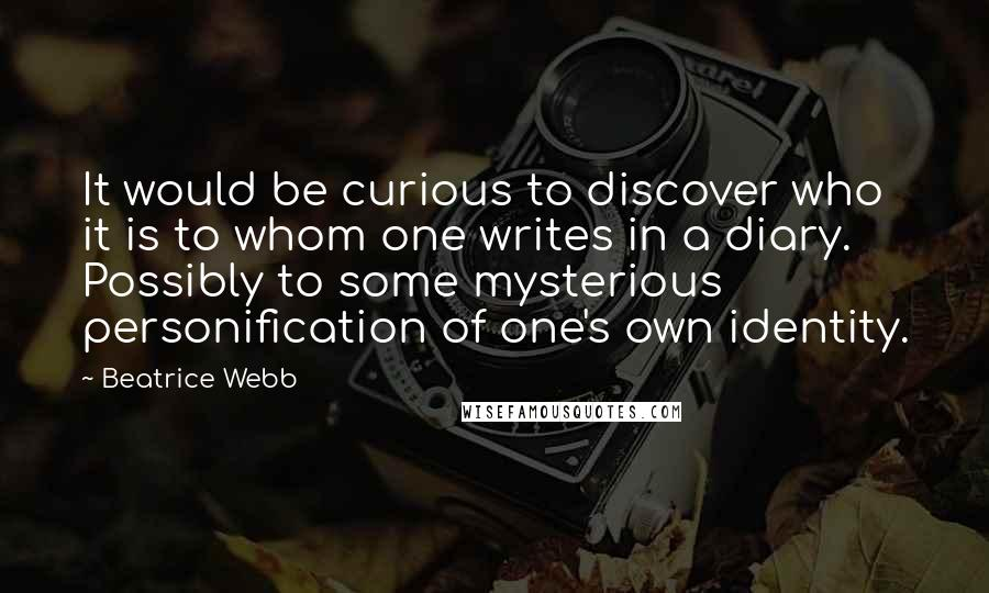 Beatrice Webb quotes: It would be curious to discover who it is to whom one writes in a diary. Possibly to some mysterious personification of one's own identity.