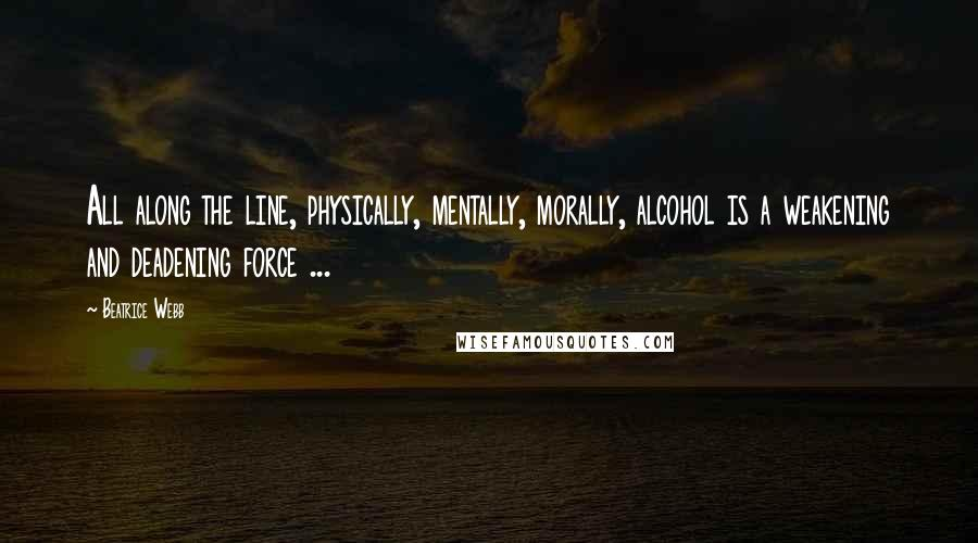 Beatrice Webb quotes: All along the line, physically, mentally, morally, alcohol is a weakening and deadening force ...