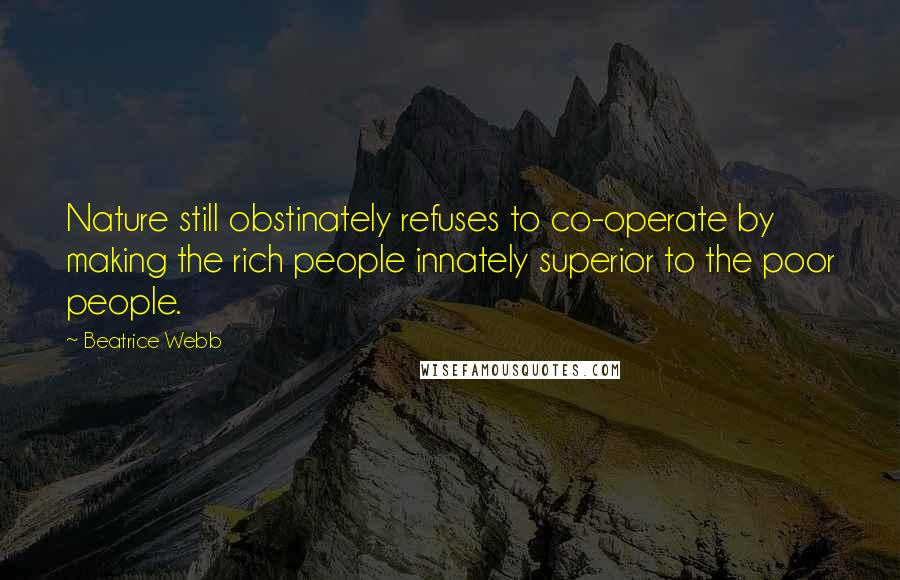 Beatrice Webb quotes: Nature still obstinately refuses to co-operate by making the rich people innately superior to the poor people.