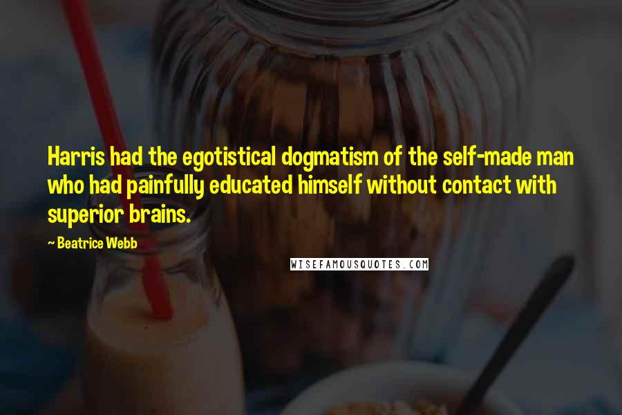 Beatrice Webb quotes: Harris had the egotistical dogmatism of the self-made man who had painfully educated himself without contact with superior brains.