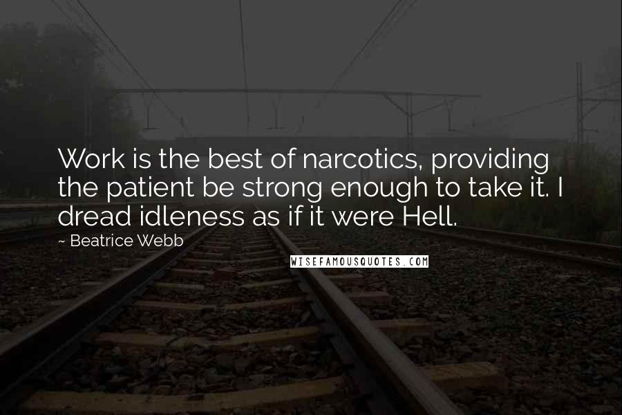Beatrice Webb quotes: Work is the best of narcotics, providing the patient be strong enough to take it. I dread idleness as if it were Hell.