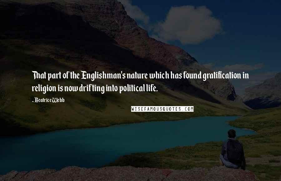 Beatrice Webb quotes: That part of the Englishman's nature which has found gratification in religion is now drifting into political life.