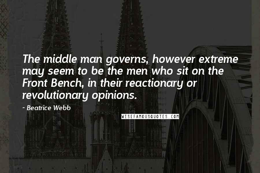Beatrice Webb quotes: The middle man governs, however extreme may seem to be the men who sit on the Front Bench, in their reactionary or revolutionary opinions.