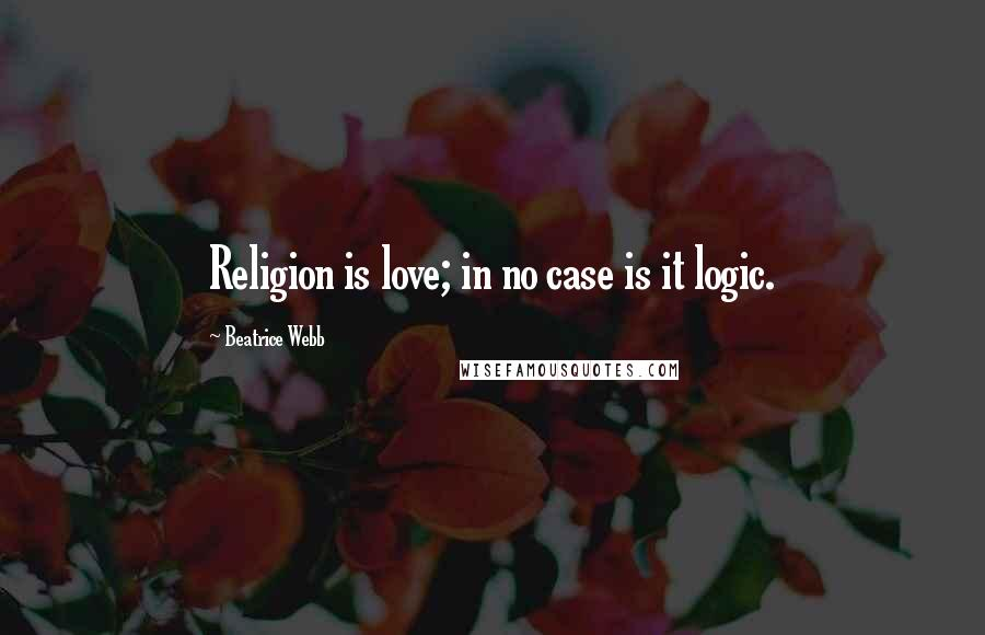 Beatrice Webb quotes: Religion is love; in no case is it logic.