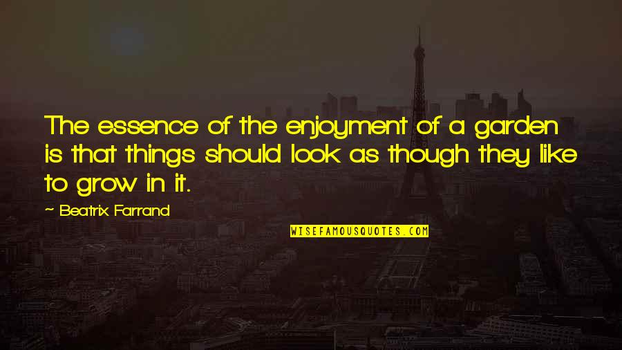 Beatrix Farrand Quotes By Beatrix Farrand: The essence of the enjoyment of a garden