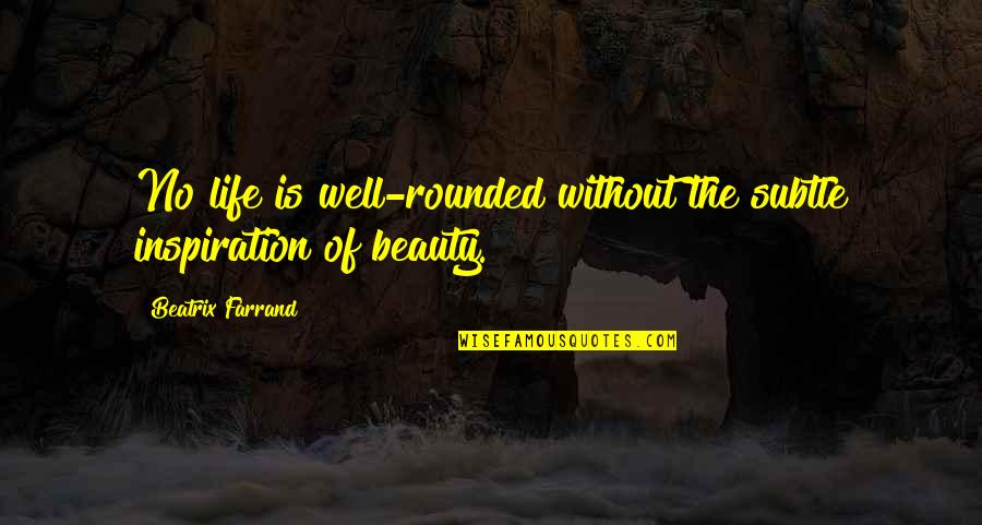 Beatrix Farrand Quotes By Beatrix Farrand: No life is well-rounded without the subtle inspiration