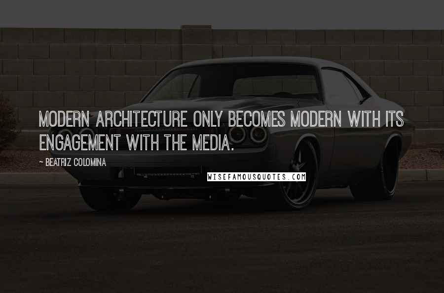 Beatriz Colomina quotes: Modern architecture only becomes modern with its engagement with the media.