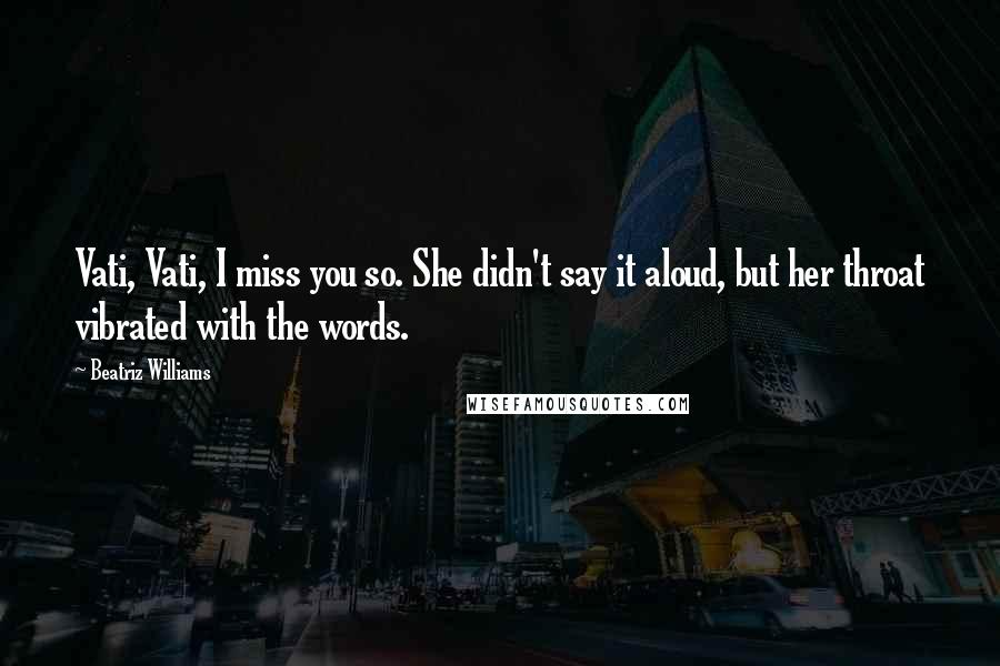 Beatriz Williams quotes: Vati, Vati, I miss you so. She didn't say it aloud, but her throat vibrated with the words.