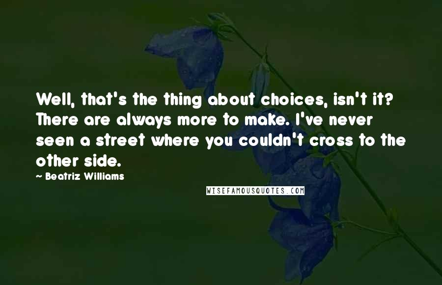 Beatriz Williams quotes: Well, that's the thing about choices, isn't it? There are always more to make. I've never seen a street where you couldn't cross to the other side.