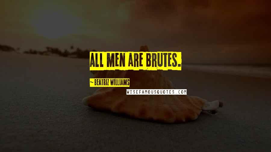Beatriz Williams quotes: All men are brutes.