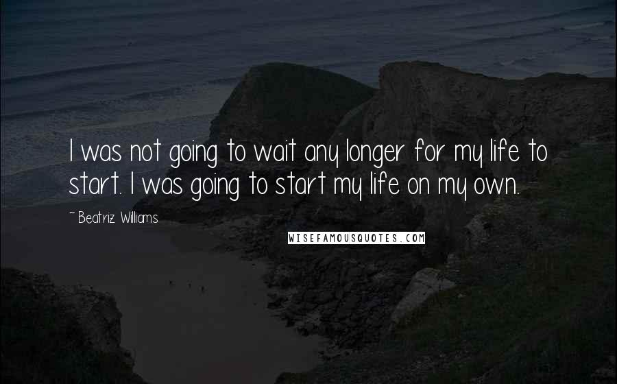 Beatriz Williams quotes: I was not going to wait any longer for my life to start. I was going to start my life on my own.