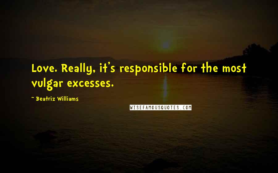 Beatriz Williams quotes: Love. Really, it's responsible for the most vulgar excesses.