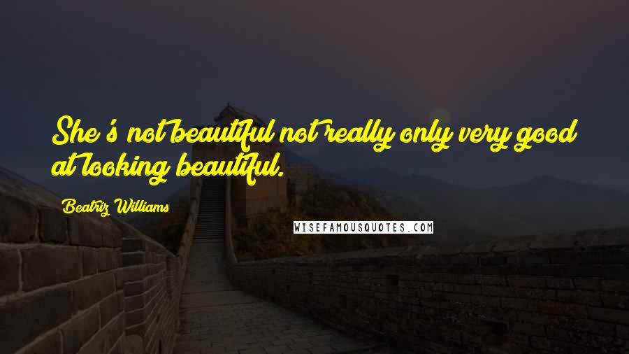 Beatriz Williams quotes: She's not beautiful not really only very good at looking beautiful.