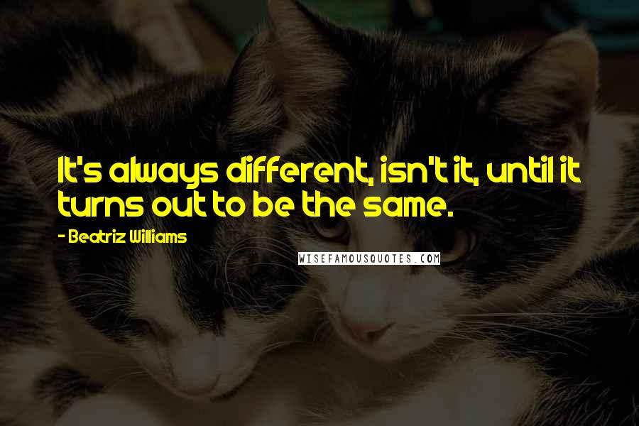 Beatriz Williams quotes: It's always different, isn't it, until it turns out to be the same.