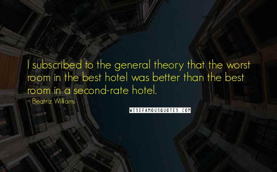 Beatriz Williams quotes: I subscribed to the general theory that the worst room in the best hotel was better than the best room in a second-rate hotel.