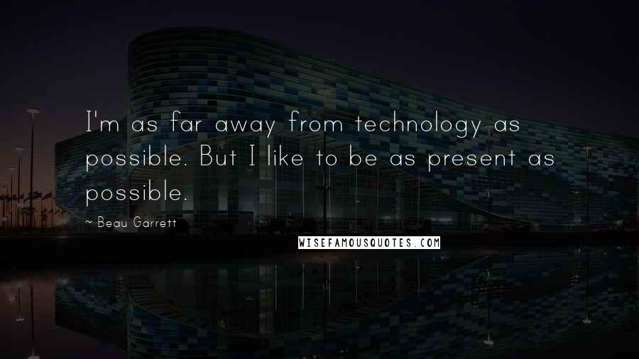 Beau Garrett quotes: I'm as far away from technology as possible. But I like to be as present as possible.