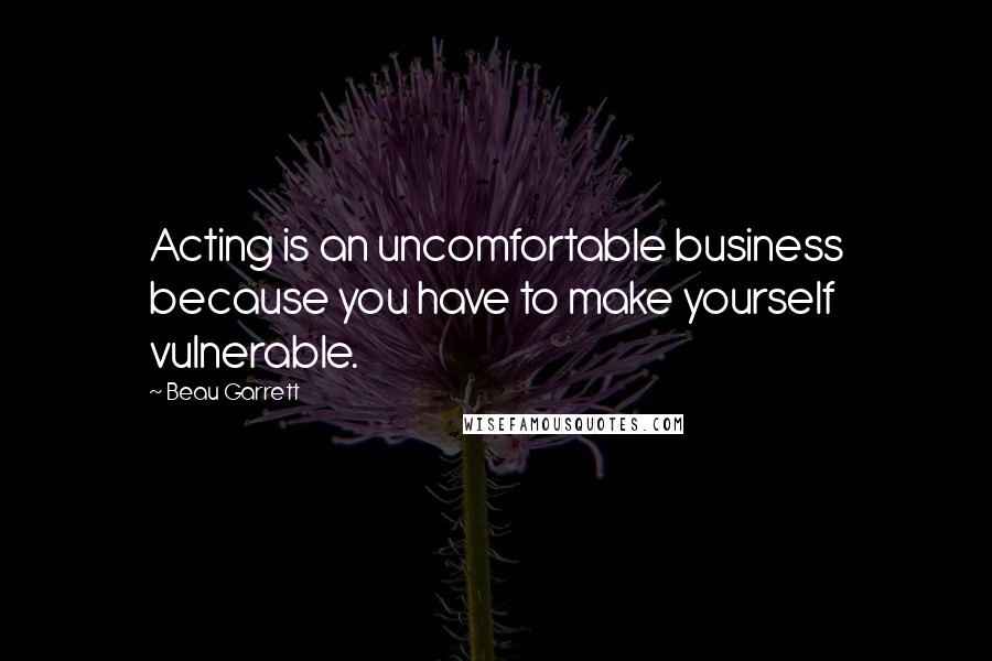 Beau Garrett quotes: Acting is an uncomfortable business because you have to make yourself vulnerable.