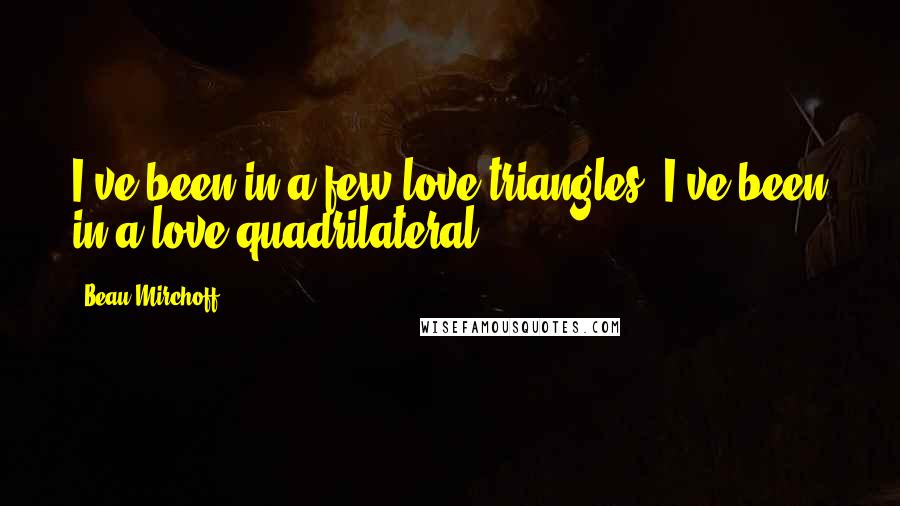 Beau Mirchoff quotes: I've been in a few love triangles. I've been in a love quadrilateral.