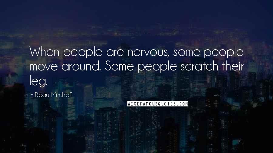 Beau Mirchoff quotes: When people are nervous, some people move around. Some people scratch their leg.