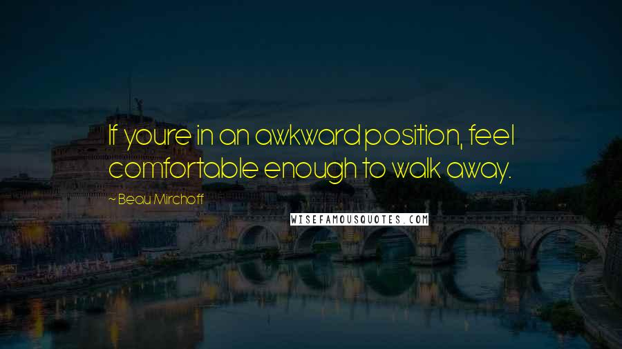 Beau Mirchoff quotes: If youre in an awkward position, feel comfortable enough to walk away.