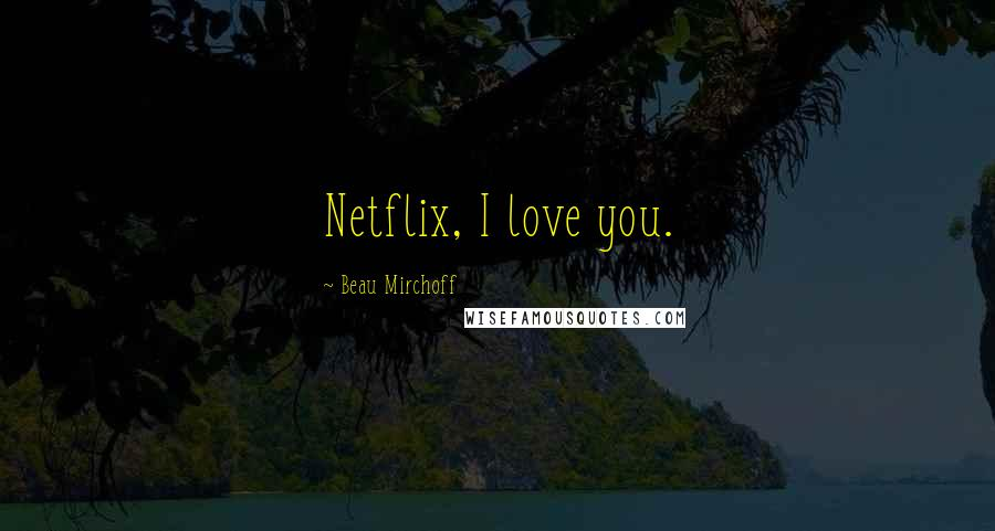 Beau Mirchoff quotes: Netflix, I love you.