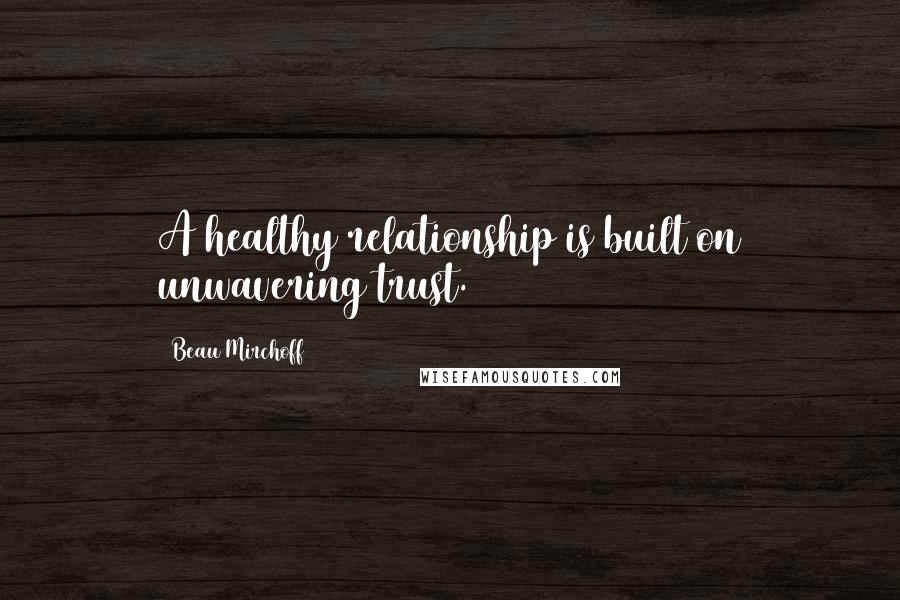 Beau Mirchoff quotes: A healthy relationship is built on unwavering trust.
