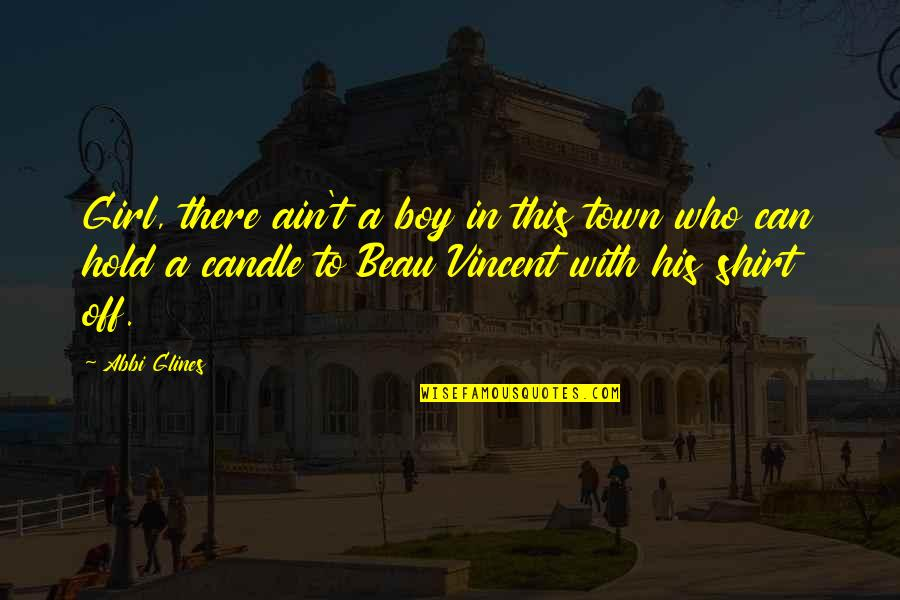 Beau Vincent Quotes By Abbi Glines: Girl, there ain't a boy in this town