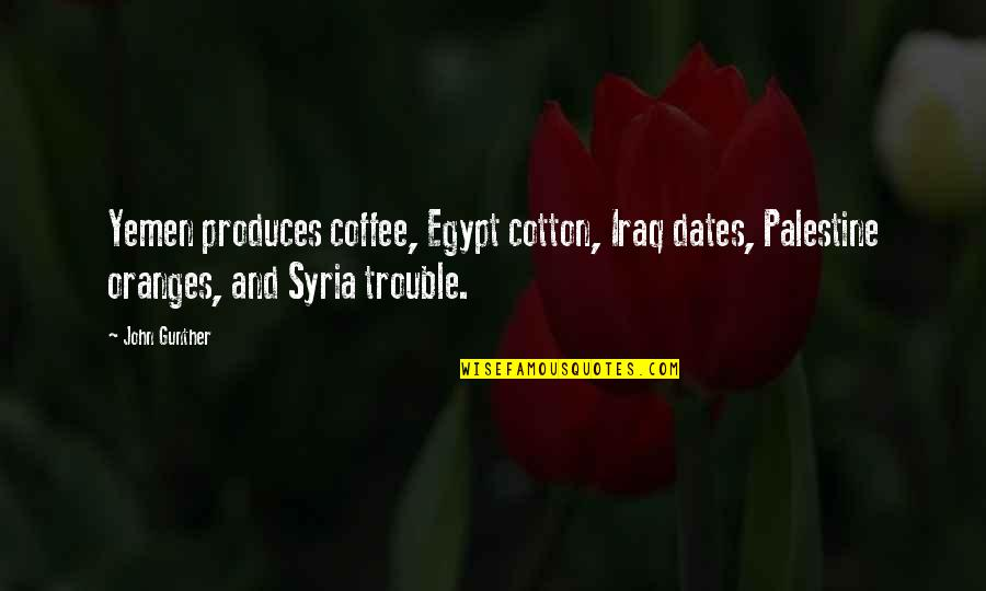 Beau Vincent Quotes By John Gunther: Yemen produces coffee, Egypt cotton, Iraq dates, Palestine