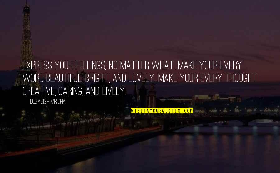 Beautiful Caring Quotes By Debasish Mridha: Express your feelings, no matter what. Make your