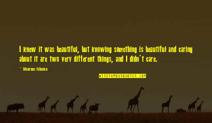 Beautiful Caring Quotes By Maureen Johnson: I knew it was beautiful, but knowing something