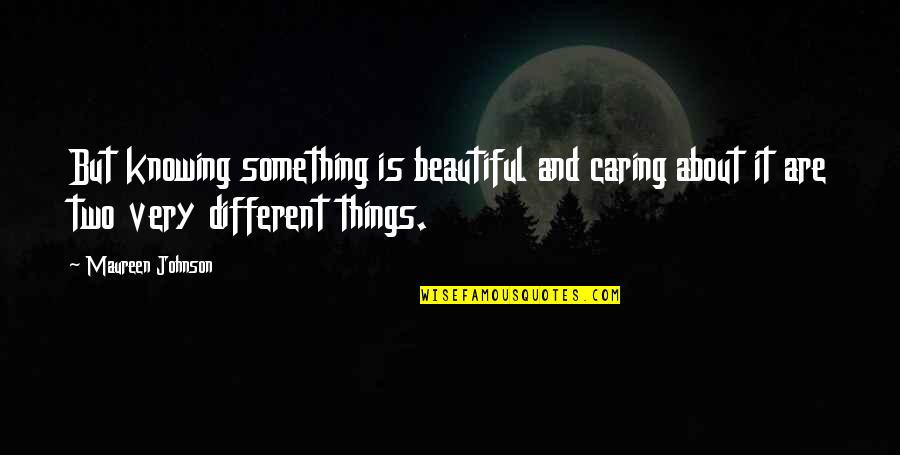Beautiful Caring Quotes By Maureen Johnson: But knowing something is beautiful and caring about